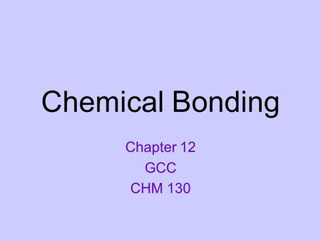 Chemical Bonding Chapter 12 GCC CHM 130.