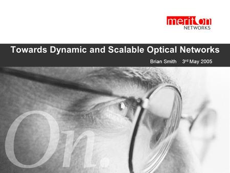 Towards Dynamic and Scalable Optical Networks  Brian Smith 3 rd May 2005.