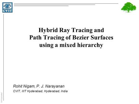IIIT Hyderabad Hybrid Ray Tracing and Path Tracing of Bezier Surfaces using a mixed hierarchy Rohit Nigam, P. J. Narayanan CVIT, IIIT Hyderabad, Hyderabad,