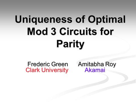 Uniqueness of Optimal Mod 3 Circuits for Parity Frederic Green Amitabha Roy Frederic Green Amitabha Roy Clark University Akamai Clark University Akamai.