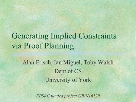 Generating Implied Constraints via Proof Planning Alan Frisch, Ian Miguel, Toby Walsh Dept of CS University of York EPSRC funded project GR/N16129.