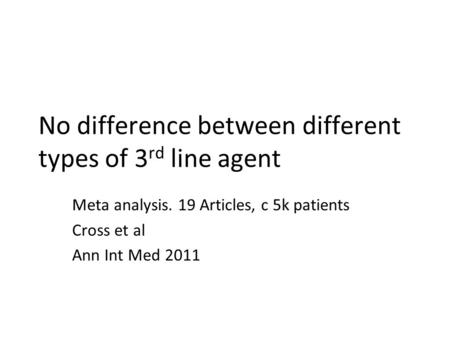 No difference between different types of 3 rd line agent Meta analysis. 19 Articles, c 5k patients Cross et al Ann Int Med 2011.