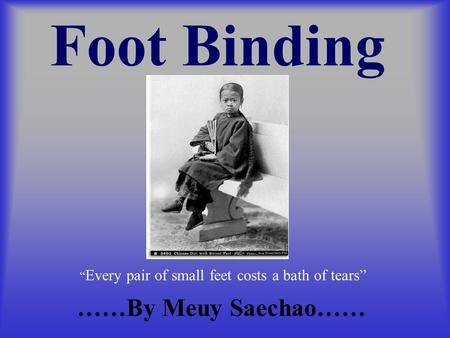 "Foot Binding ……By Meuy Saechao…… "" Every pair of small feet costs a bath of tears"""