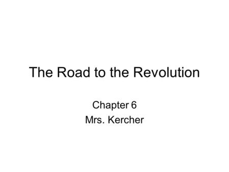 The Road to the Revolution Chapter 6 Mrs. Kercher.