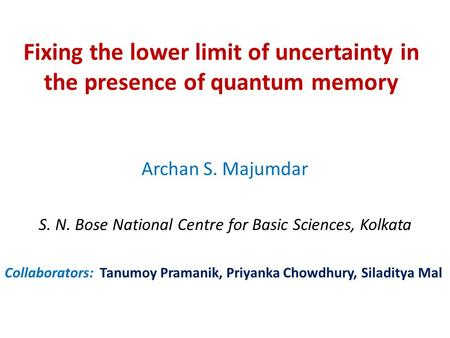 Fixing the lower limit of uncertainty in the presence of quantum memory Archan S. Majumdar S. N. Bose National Centre for Basic Sciences, Kolkata Collaborators: