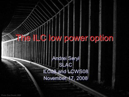The ILC low power option Andrei Seryi SLAC ILC08 and LCWS08 November 17, 2008 Photo: Dan Chusid, 2003.