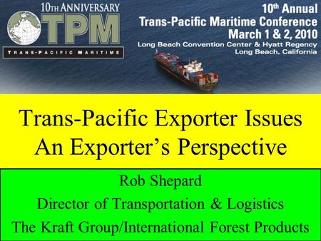 Rob Shepard International Forest Products Trans-Pacific Exporter Issues: An Exporter's Perspective Trans-Pacific Exporter Issues An Exporter's Perspective.
