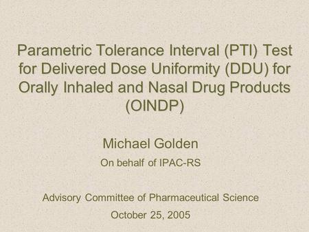 Parametric Tolerance Interval (PTI) Test for Delivered Dose Uniformity (DDU) for Orally Inhaled and Nasal Drug Products (OINDP) Michael Golden On behalf.