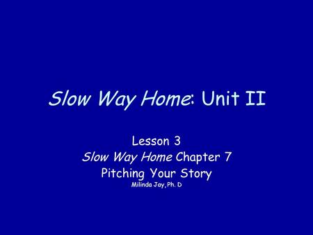 Slow Way Home: Unit II Lesson 3 Slow Way Home Chapter 7 Pitching Your Story Milinda Jay, Ph. D.