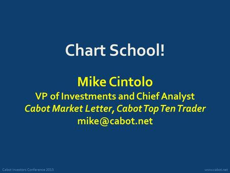 Cabot Investors Conference 2013www.cabot.net Chart School! Mike Cintolo VP of Investments and Chief Analyst Cabot Market Letter, Cabot Top Ten Trader