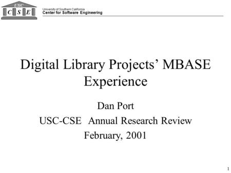 University of Southern California Center for Software Engineering CSE USC 1 Digital Library Projects' MBASE Experience Dan Port USC-CSE Annual Research.