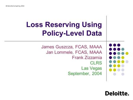 © Deloitte Consulting, 2004 Loss Reserving Using Policy-Level Data James Guszcza, FCAS, MAAA Jan Lommele, FCAS, MAAA Frank Zizzamia CLRS Las Vegas September,