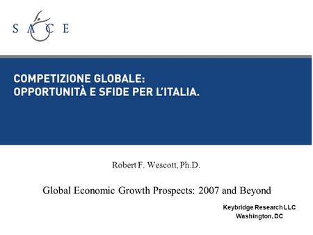 Robert F. Wescott, Ph.D. Global Economic Growth Prospects: 2007 and Beyond Keybridge Research LLC Washington, DC.
