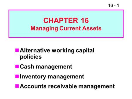 16 - 1 CHAPTER 16 Managing Current Assets Alternative working capital policies Cash management Inventory management Accounts receivable management.