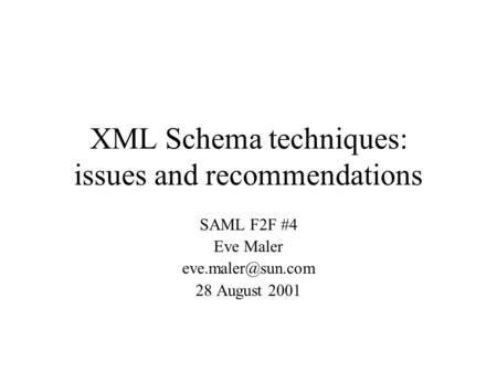 XML Schema techniques: issues and recommendations SAML F2F #4 Eve Maler 28 August 2001.