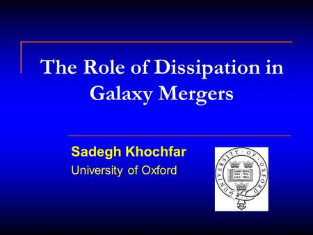 The Role of Dissipation in Galaxy Mergers Sadegh Khochfar University of Oxford.
