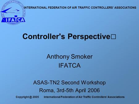 2005 International Federation of Air Traffic Controllers' Associations Anthony Smoker IFATCA ASAS-TN2 Second Workshop Roma, 3rd-5th April 2006.
