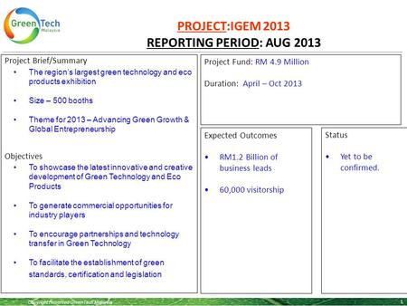 Copyright Reserved GreenTech Malaysia PROJECT:IGEM 2013 REPORTING PERIOD: AUG 2013 1 Project Brief/Summary The region's largest green technology and eco.