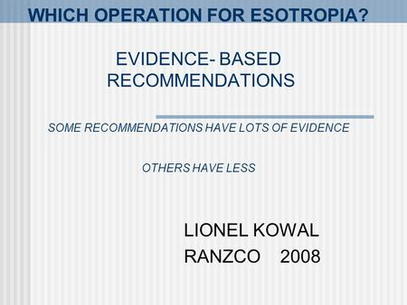 WHICH OPERATION FOR ESOTROPIA? EVIDENCE- BASED RECOMMENDATIONS SOME RECOMMENDATIONS HAVE LOTS OF EVIDENCE OTHERS HAVE LESS LIONEL KOWAL RANZCO 2008.