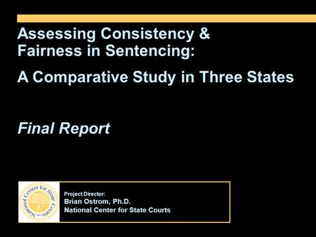 Project Director: Brian Ostrom, Ph.D. National Center for State Courts Assessing Consistency & Fairness in Sentencing: A Comparative Study in Three States.