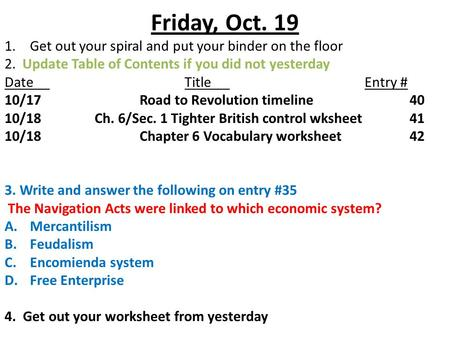 Friday, Oct. 19 1.Get out your spiral and put your binder on the floor 2. Update Table of Contents if you did not yesterday DateTitleEntry # 10/17Road.