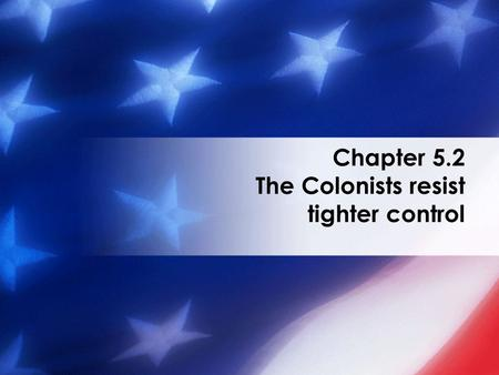 Chapter 5.2 The Colonists resist tighter control.