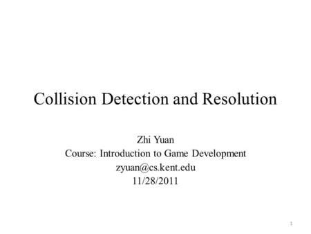 Collision Detection and Resolution Zhi Yuan Course: Introduction to Game Development 11/28/2011 1.