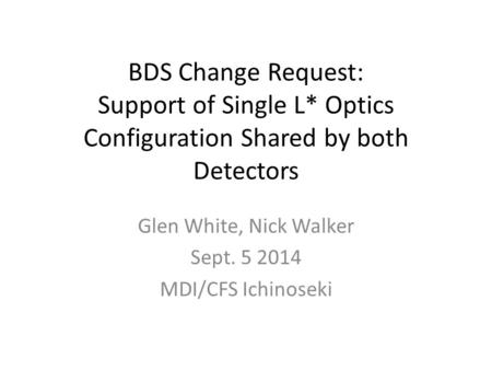 BDS Change Request: Support of Single L* Optics Configuration Shared by both Detectors Glen White, Nick Walker Sept. 5 2014 MDI/CFS Ichinoseki.