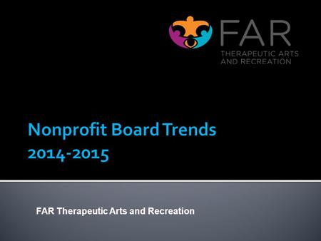 FAR Therapeutic Arts and Recreation. Boards are changing fast. Sources for this report: Board Source Independent Sector Chronicle of Philanthropy Center.