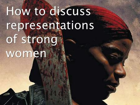 How to discuss representations of strong women. When you are describing a representation, it is essential that you use appropriate terminology to describe.
