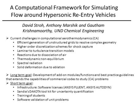 A Computational Framework for Simulating Flow around Hypersonic Re-Entry Vehicles David Stroh, Anthony Marshik and Gautham Krishnamoorthy, UND Chemical.