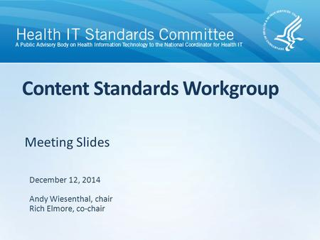 Meeting Slides Content Standards Workgroup December 12, 2014 Andy Wiesenthal, chair Rich Elmore, co-chair.
