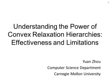 Understanding the Power of Convex Relaxation Hierarchies: Effectiveness and Limitations Yuan Zhou Computer Science Department Carnegie Mellon University.