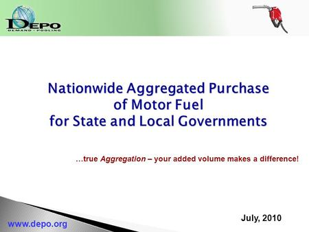 July, 2010 www.depo.org Nationwide Aggregated Purchase of Motor Fuel for State and Local Governments …true Aggregation – your added volume makes a difference!