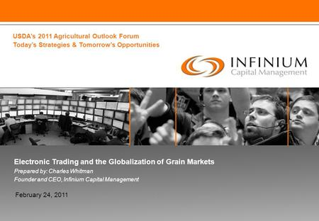 Electronic Trading and the Globalization of Grain Markets Prepared by: Charles Whitman Founder and CEO, Infinium Capital Management February 24, 2011 USDA's.