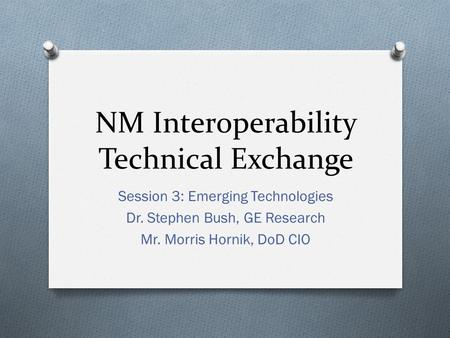 NM Interoperability Technical Exchange Session 3: Emerging Technologies Dr. Stephen Bush, GE Research Mr. Morris Hornik, DoD CIO.