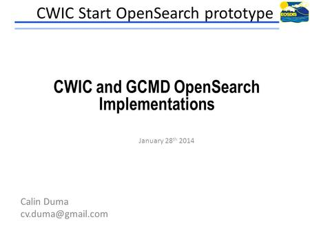 CWIC Start OpenSearch prototype January 28 th 2014 Calin Duma CWIC and GCMD OpenSearch Implementations.