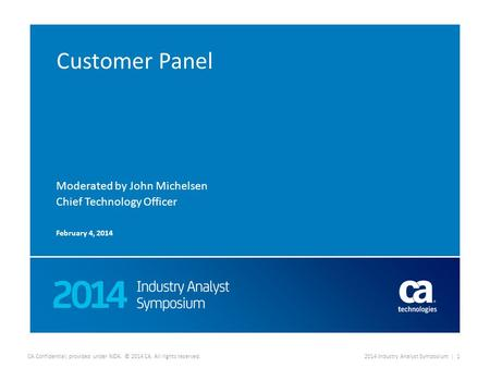 CA Confidential; provided under NDA. © 2014 CA. All rights reserved.2014 Industry Analyst Symposium | 1 Customer Panel Moderated by John Michelsen Chief.