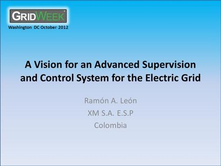Washington DC October 2012 A Vision for an Advanced Supervision and Control System for the Electric Grid Ramón A. León XM S.A. E.S.P Colombia.