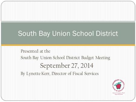 Presented at the South Bay Union School District Budget Meeting September 27, 2014 By Lynette Kerr, Director of Fiscal Services South Bay Union School.