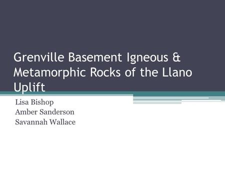 Grenville Basement Igneous & Metamorphic Rocks of the Llano Uplift Lisa Bishop Amber Sanderson Savannah Wallace.