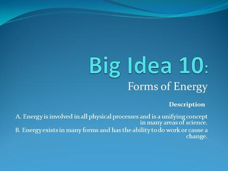 Forms of Energy Description A. Energy is involved in all physical processes and is a unifying concept in many areas of science. B. Energy exists in many.