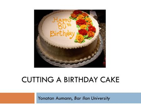 CUTTING A BIRTHDAY CAKE Yonatan Aumann, Bar Ilan University.