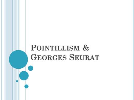 P OINTILLISM & G EORGES S EURAT. G EORGES S EURAT Born in 1859 in Paris, France Founder of Pointillism Died of a sickness in 1891 at the age 32. Influenced.