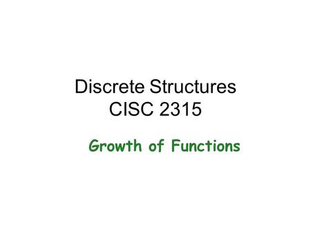 Discrete Structures CISC 2315 Growth of Functions.