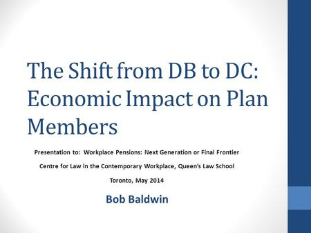 The Shift from DB to DC: Economic Impact on Plan Members Presentation to: Workplace Pensions: Next Generation or Final Frontier Centre for Law in the Contemporary.