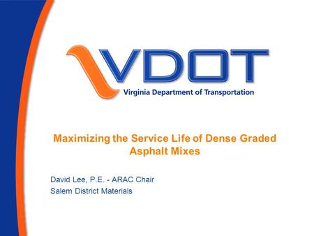 Maximizing the Service Life of Dense Graded Asphalt Mixes David Lee, P.E. - ARAC Chair Salem District Materials.