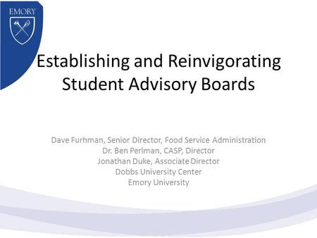Establishing and Reinvigorating Student Advisory Boards Dave Furhman, Senior Director, Food Service Administration Dr. Ben Perlman, CASP, Director Jonathan.