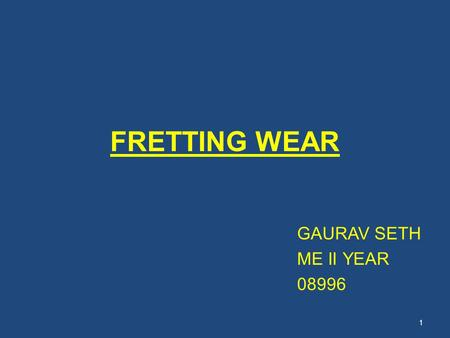 FRETTING WEAR GAURAV SETH ME II YEAR 08996 1. CONTENTS Introduction to wear Definition of fretting wear Mechanism and modes Factors affecting fretting.