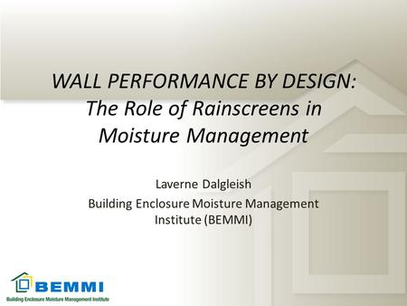 WALL PERFORMANCE BY DESIGN: The Role of Rainscreens in Moisture Management Laverne Dalgleish Building Enclosure Moisture Management Institute (BEMMI)